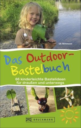 Uli Wittmann - Das Outdoor-Bastelbuch - 67 kinderleichte Bastelideen fuer draussen und unterwegs familienfreundliche Campingplätze